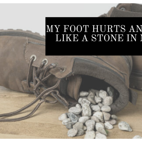 My foot hurts and it feels like a stone in my shoe?